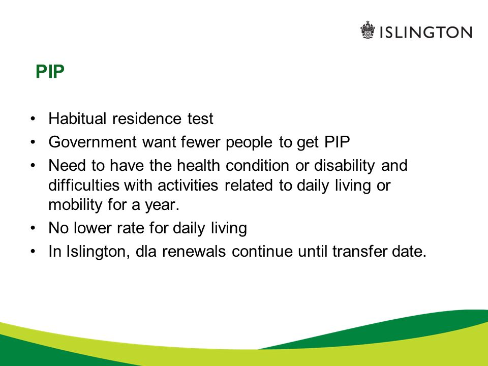 PIP Habitual residence test Government want fewer people to get PIP Need to have the health condition or disability and difficulties with activities related to daily living or mobility for a year.