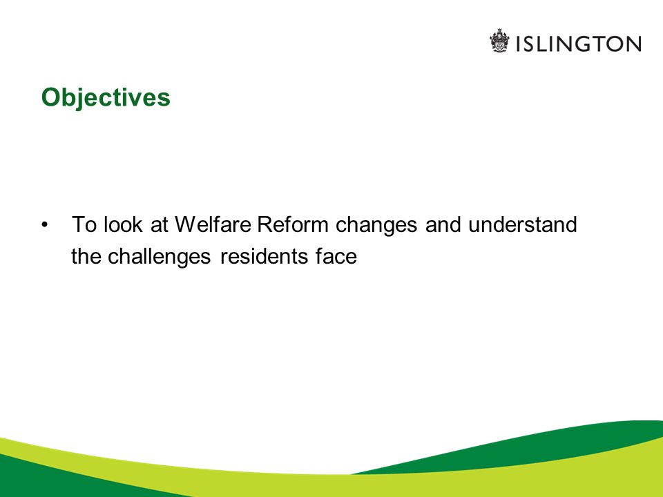 Objectives To look at Welfare Reform changes and understand the challenges residents face