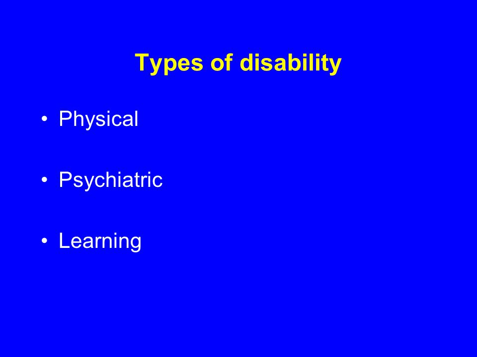 Types of disability Physical Psychiatric Learning