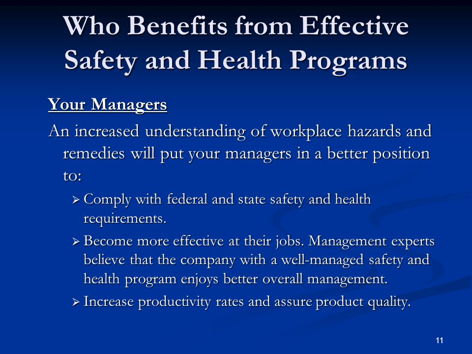 11 Who Benefits from Effective Safety and Health Programs Your Managers An increased understanding of workplace hazards and remedies will put your managers in a better position to: An increased understanding of workplace hazards and remedies will put your managers in a better position to:  Comply with federal and state safety and health requirements.