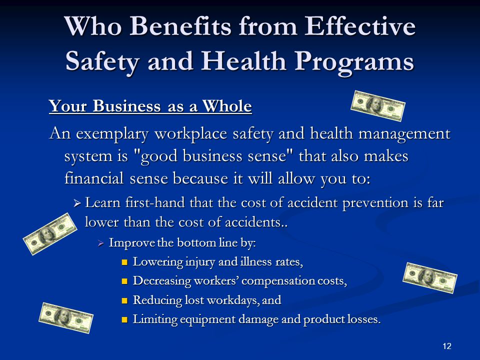 12 Who Benefits from Effective Safety and Health Programs Your Business as a Whole An exemplary workplace safety and health management system is good business sense that also makes financial sense because it will allow you to: An exemplary workplace safety and health management system is good business sense that also makes financial sense because it will allow you to:  Learn first-hand that the cost of accident prevention is far lower than the cost of accidents..