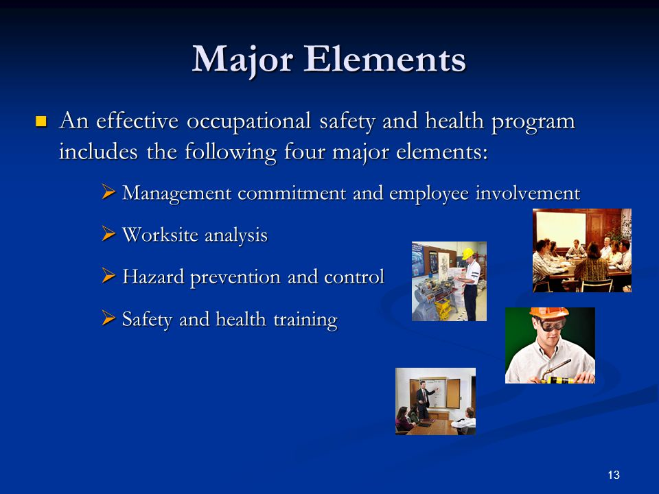 13 Major Elements An effective occupational safety and health program includes the following four major elements: An effective occupational safety and health program includes the following four major elements:  Management commitment and employee involvement  Worksite analysis  Hazard prevention and control  Safety and health training