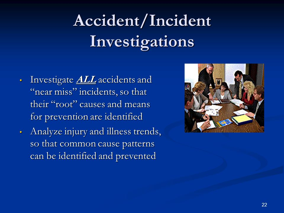 22 Accident/Incident Investigations Investigate ALL accidents and near miss incidents, so that their root causes and means for prevention are identified Investigate ALL accidents and near miss incidents, so that their root causes and means for prevention are identified Analyze injury and illness trends, so that common cause patterns can be identified and prevented Analyze injury and illness trends, so that common cause patterns can be identified and prevented
