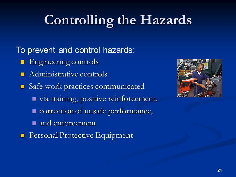 24 Controlling the Hazards Engineering controls Engineering controls Administrative controls Administrative controls Safe work practices communicated Safe work practices communicated via training, positive reinforcement, via training, positive reinforcement, correction of unsafe performance, correction of unsafe performance, and enforcement and enforcement Personal Protective Equipment Personal Protective Equipment To prevent and control hazards: