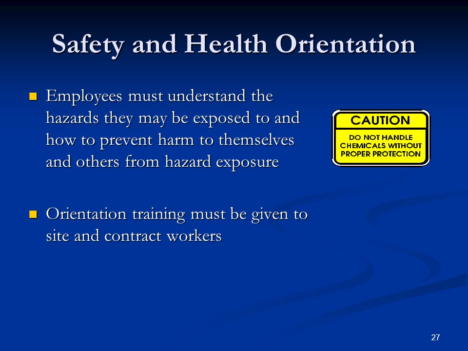 27 Safety and Health Orientation Employees must understand the hazards they may be exposed to and how to prevent harm to themselves and others from hazard exposure Employees must understand the hazards they may be exposed to and how to prevent harm to themselves and others from hazard exposure Orientation training must be given to site and contract workers Orientation training must be given to site and contract workers