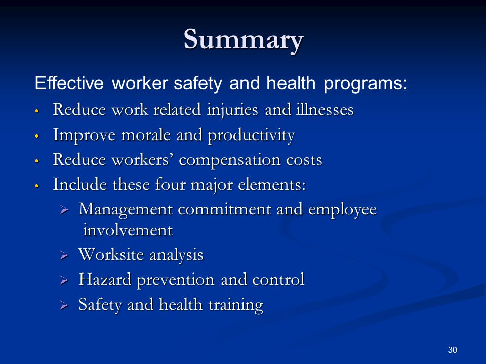 30 Summary Reduce work related injuries and illnesses Reduce work related injuries and illnesses Improve morale and productivity Improve morale and productivity Reduce workers' compensation costs Reduce workers' compensation costs Include these four major elements: Include these four major elements:  Management commitment and employee involvement  Worksite analysis  Hazard prevention and control  Safety and health training Effective worker safety and health programs: