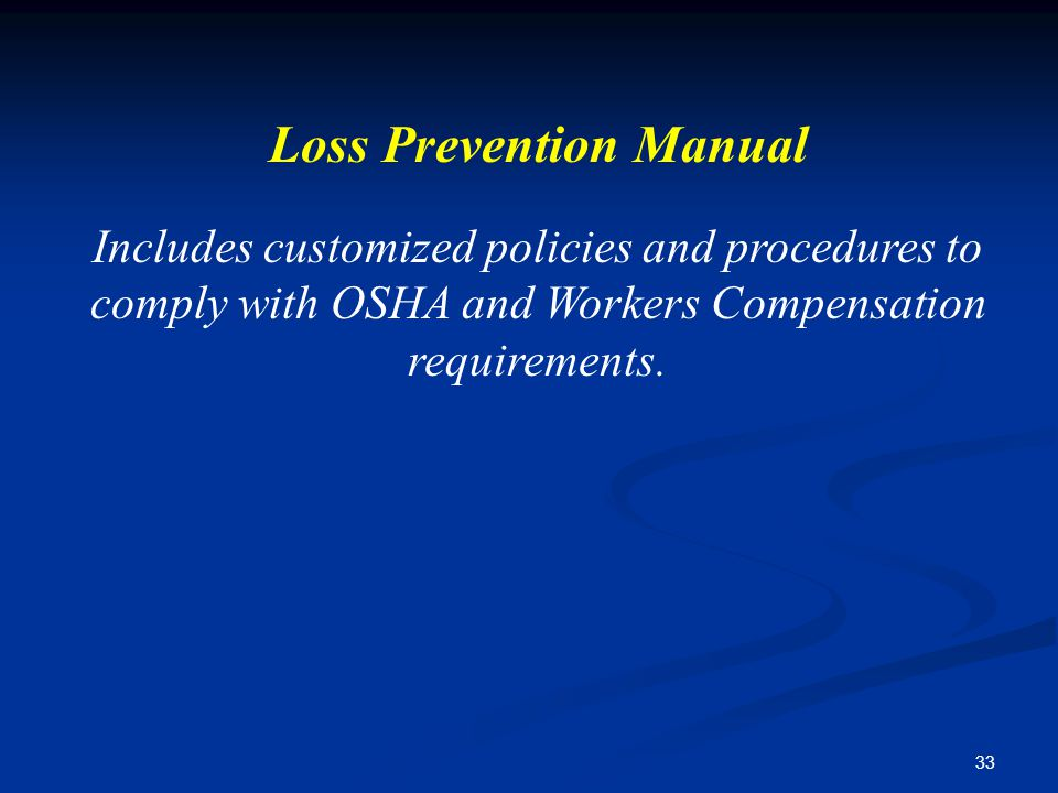 33 Loss Prevention Manual Includes customized policies and procedures to comply with OSHA and Workers Compensation requirements.