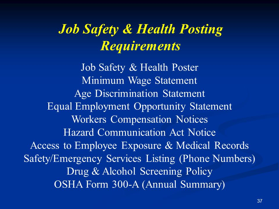 37 Job Safety & Health Posting Requirements Job Safety & Health Poster Minimum Wage Statement Age Discrimination Statement Equal Employment Opportunity Statement Workers Compensation Notices Hazard Communication Act Notice Access to Employee Exposure & Medical Records Safety/Emergency Services Listing (Phone Numbers) Drug & Alcohol Screening Policy OSHA Form 300-A (Annual Summary)