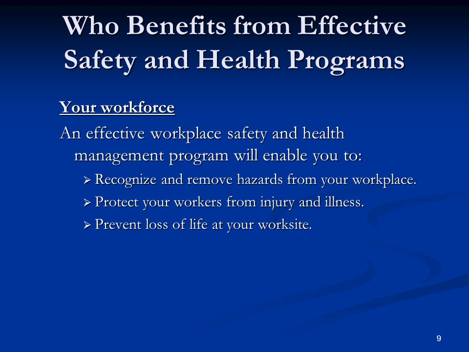 9 Who Benefits from Effective Safety and Health Programs Your workforce An effective workplace safety and health management program will enable you to:  Recognize and remove hazards from your workplace.