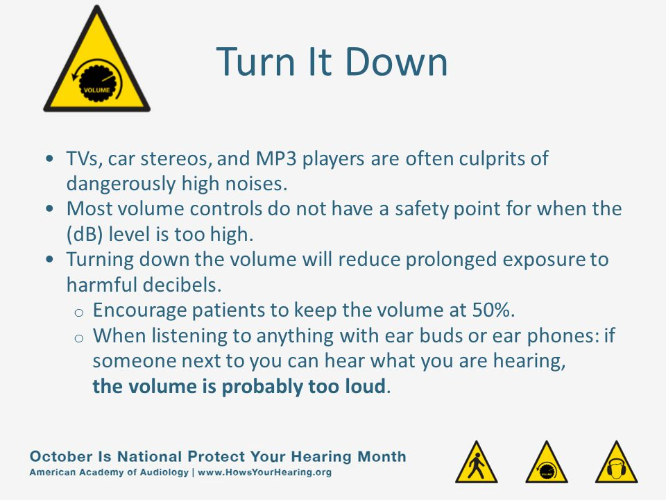 Turn It Down TVs, car stereos, and MP3 players are often culprits of dangerously high noises.