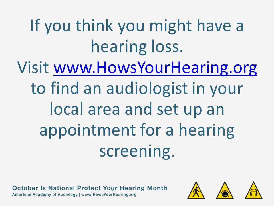 If you think you might have a hearing loss.