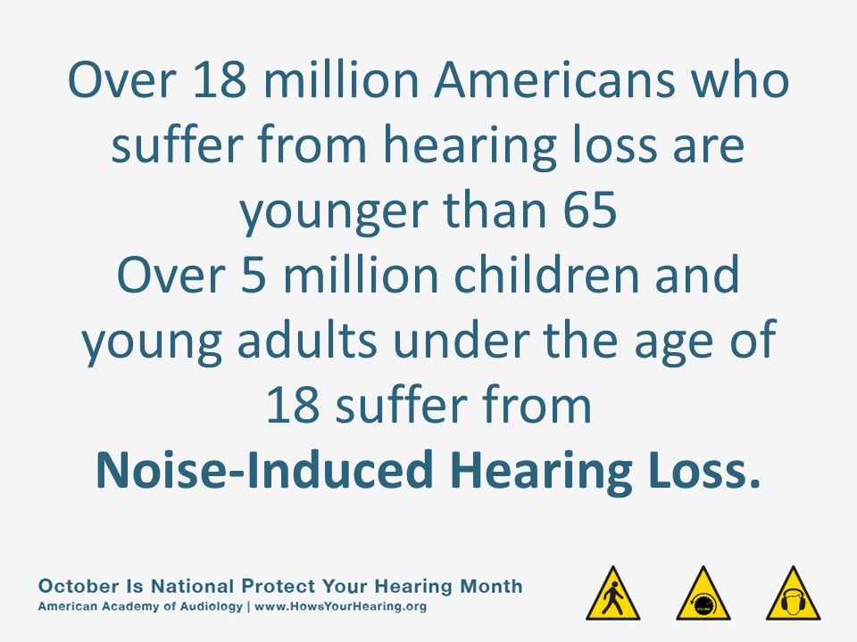 Over 18 million Americans who suffer from hearing loss are younger than 65 Over 5 million children and young adults under the age of 18 suffer from Noise-Induced Hearing Loss.