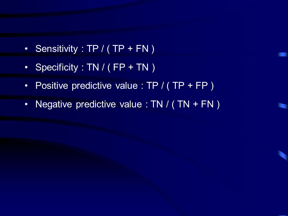 Sensitivity : TP / ( TP + FN ) Specificity : TN / ( FP + TN ) Positive predictive value : TP / ( TP + FP ) Negative predictive value : TN / ( TN + FN )