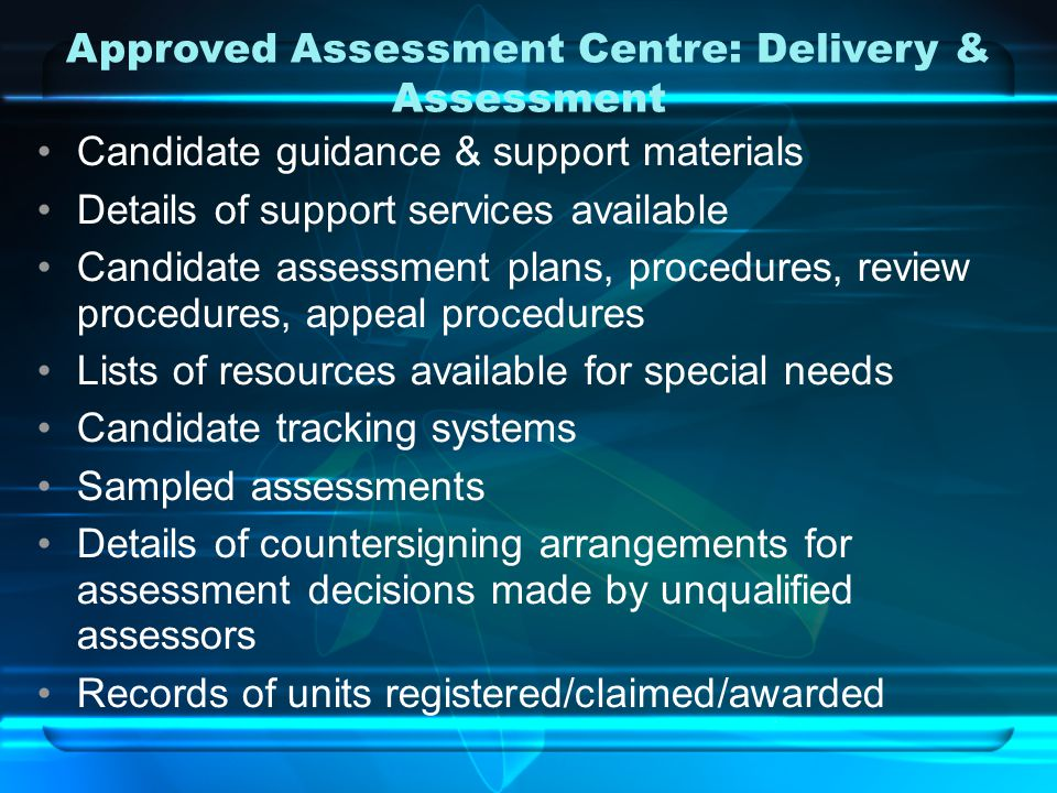 Approved Assessment Centre: Delivery & Assessment Candidate guidance & support materials Details of support services available Candidate assessment plans, procedures, review procedures, appeal procedures Lists of resources available for special needs Candidate tracking systems Sampled assessments Details of countersigning arrangements for assessment decisions made by unqualified assessors Records of units registered/claimed/awarded
