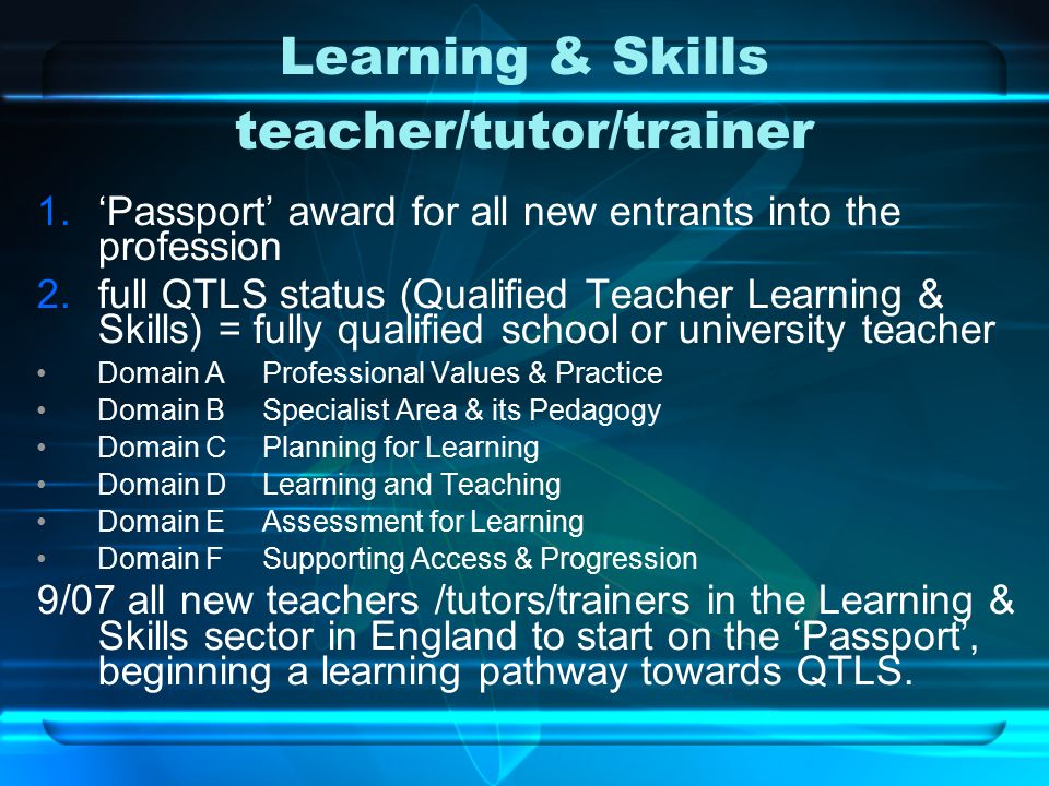Learning & Skills teacher/tutor/trainer 1.'Passport' award for all new entrants into the profession 2.full QTLS status (Qualified Teacher Learning & Skills) = fully qualified school or university teacher Domain A Professional Values & Practice Domain B Specialist Area & its Pedagogy Domain C Planning for Learning Domain D Learning and Teaching Domain E Assessment for Learning Domain F Supporting Access & Progression 9/07 all new teachers /tutors/trainers in the Learning & Skills sector in England to start on the 'Passport', beginning a learning pathway towards QTLS.
