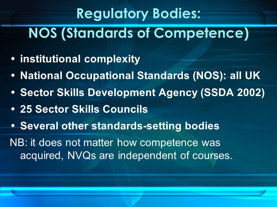 Regulatory Bodies: NOS (Standards of Competence) institutional complexity National Occupational Standards (NOS): all UK Sector Skills Development Agency (SSDA 2002) 25 Sector Skills Councils Several other standards-setting bodies NB: it does not matter how competence was acquired, NVQs are independent of courses.