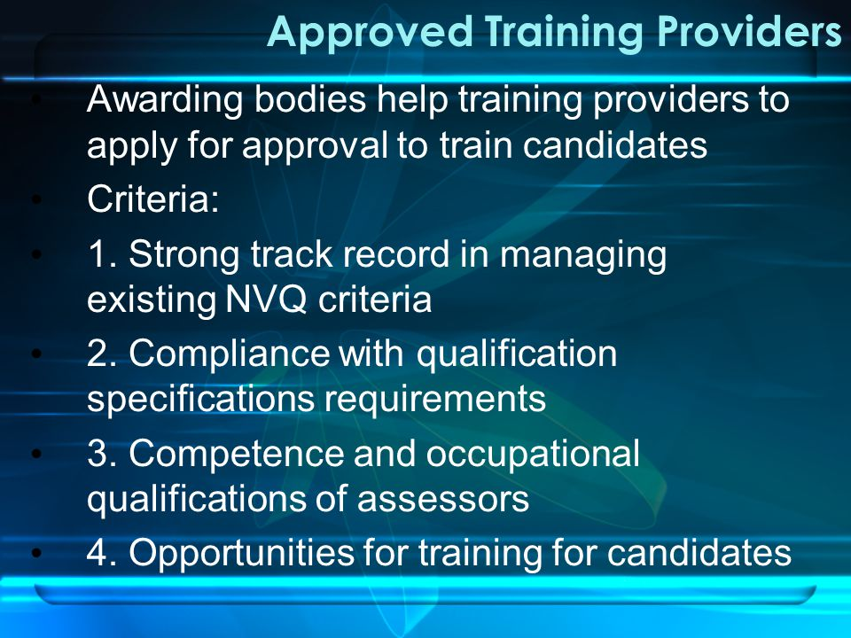 Approved Training Providers Awarding bodies help training providers to apply for approval to train candidates Criteria: 1.