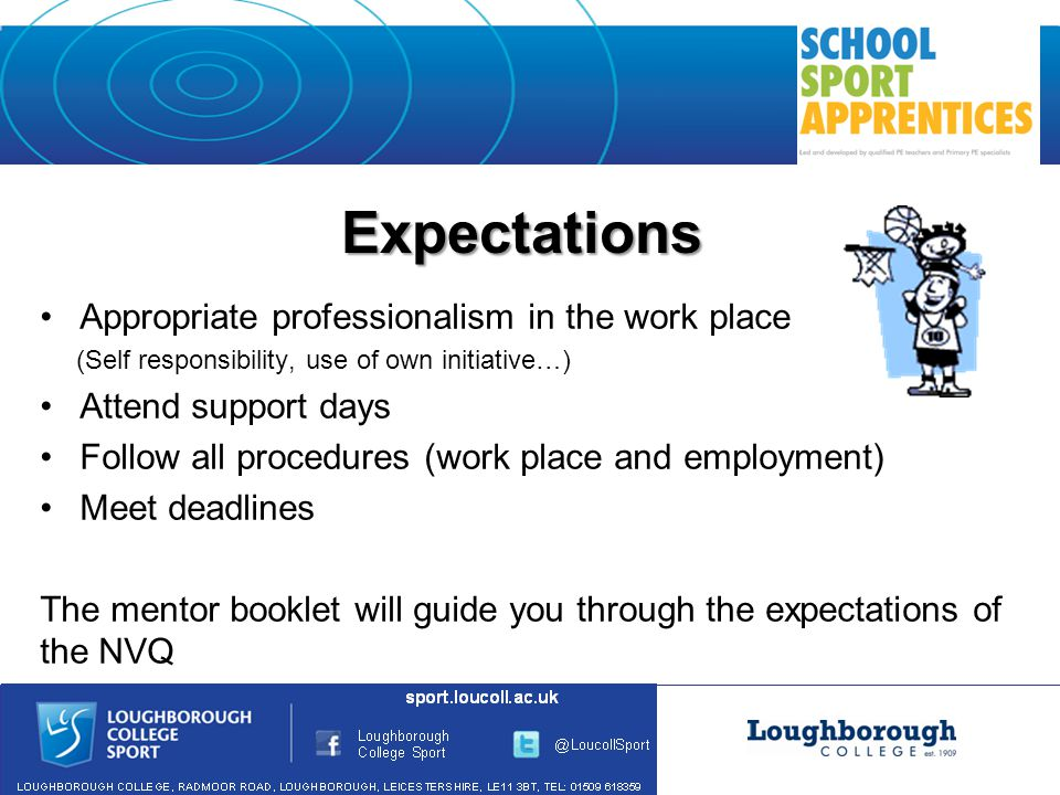 Expectations Appropriate professionalism in the work place (Self responsibility, use of own initiative…) Attend support days Follow all procedures (work place and employment) Meet deadlines The mentor booklet will guide you through the expectations of the NVQ