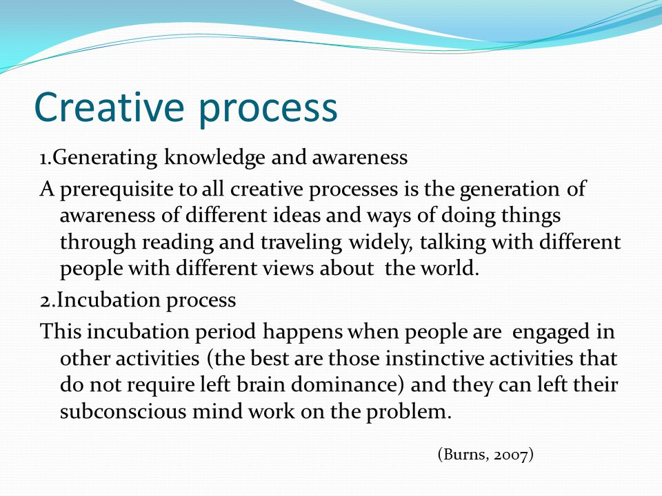 Creative process 1.Generating knowledge and awareness A prerequisite to all creative processes is the generation of awareness of different ideas and ways of doing things through reading and traveling widely, talking with different people with different views about the world.