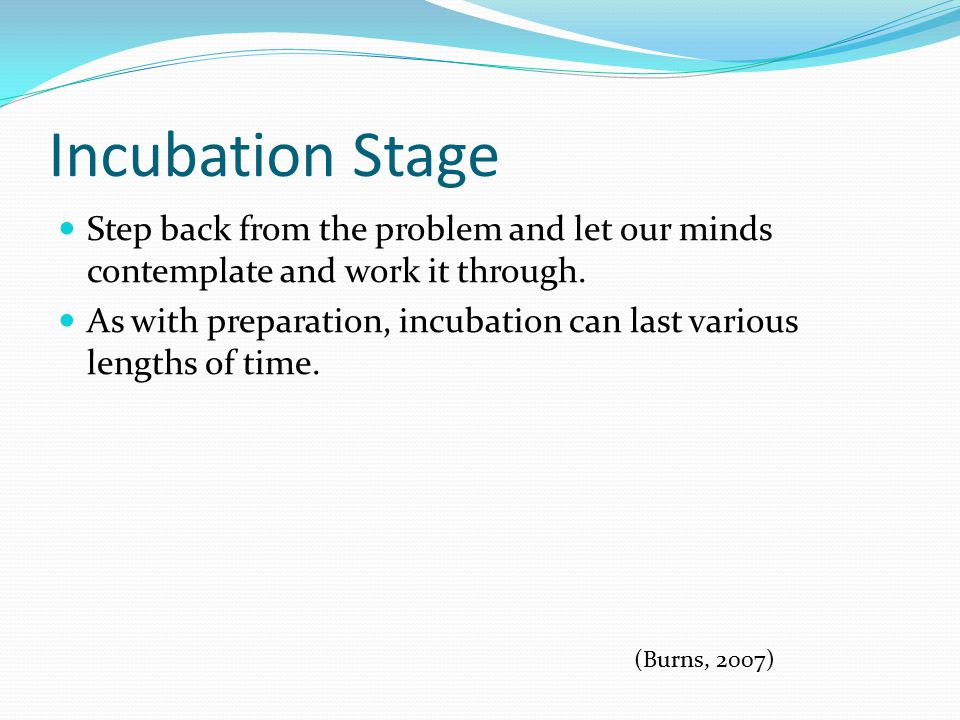 Incubation Stage Step back from the problem and let our minds contemplate and work it through.