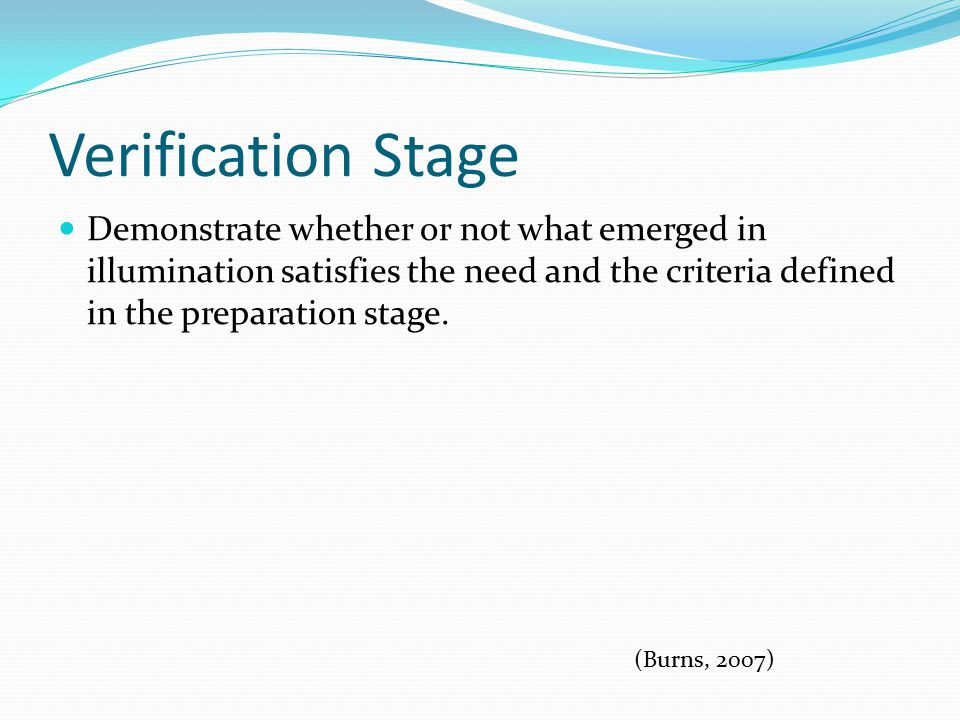 Verification Stage Demonstrate whether or not what emerged in illumination satisfies the need and the criteria defined in the preparation stage.