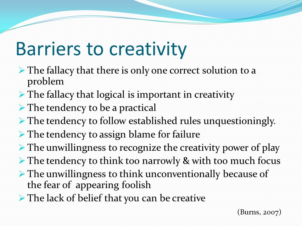 Barriers to creativity  The fallacy that there is only one correct solution to a problem  The fallacy that logical is important in creativity  The tendency to be a practical  The tendency to follow established rules unquestioningly.