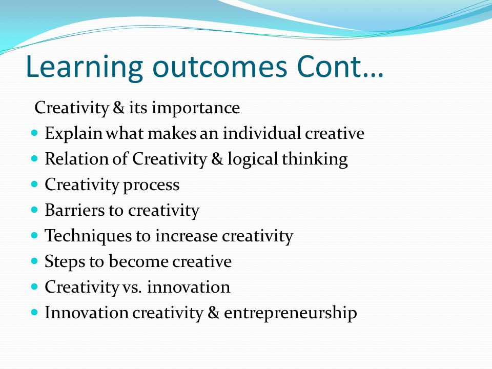 Learning outcomes Cont… Creativity & its importance Explain what makes an individual creative Relation of Creativity & logical thinking Creativity process Barriers to creativity Techniques to increase creativity Steps to become creative Creativity vs.