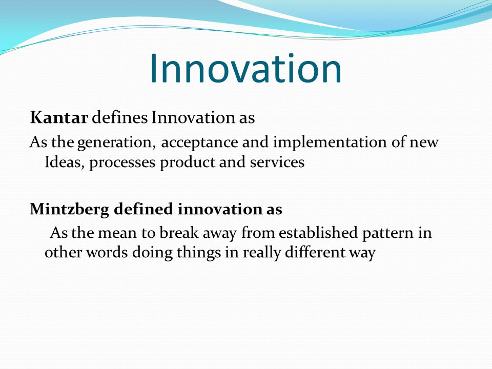 Kantar defines Innovation as As the generation, acceptance and implementation of new Ideas, processes product and services Mintzberg defined innovation as As the mean to break away from established pattern in other words doing things in really different way Innovation
