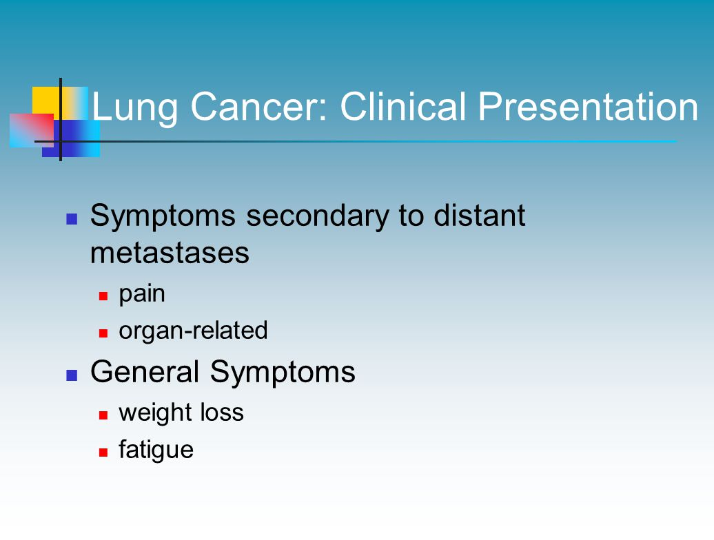 Lung Cancer: Clinical Presentation Symptoms secondary to distant metastases pain organ-related General Symptoms weight loss fatigue