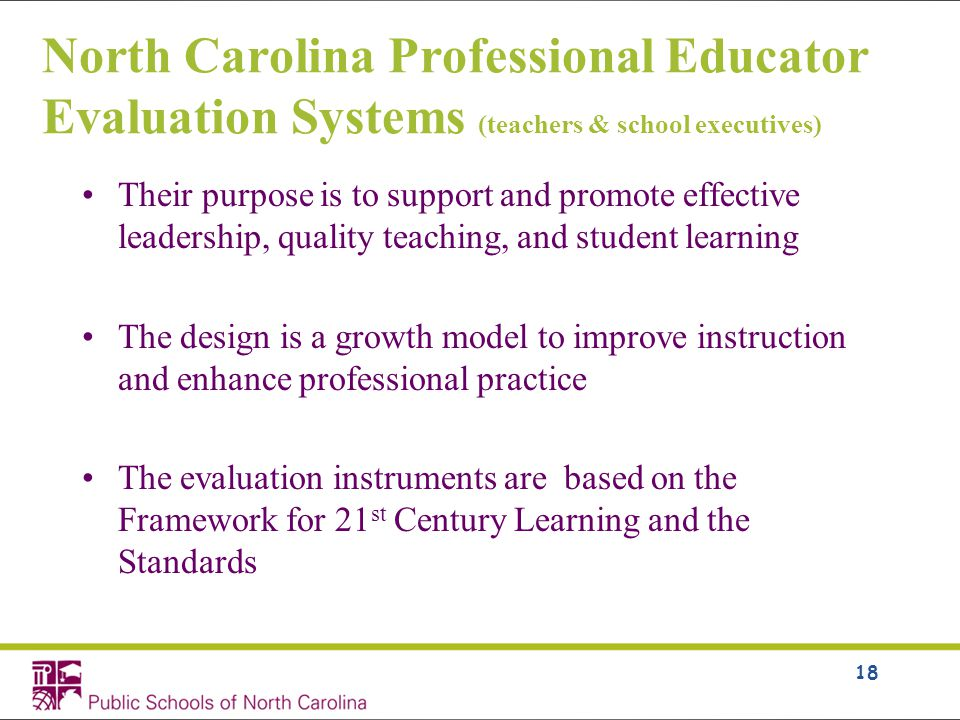 North Carolina Professional Educator Evaluation Systems (teachers & school executives) Their purpose is to support and promote effective leadership, quality teaching, and student learning The design is a growth model to improve instruction and enhance professional practice The evaluation instruments are based on the Framework for 21 st Century Learning and the Standards 18