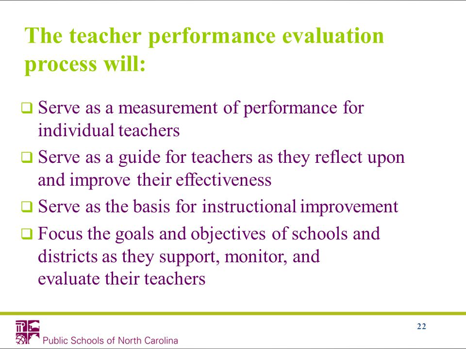 22 The teacher performance evaluation process will:  Serve as a measurement of performance for individual teachers  Serve as a guide for teachers as they reflect upon and improve their effectiveness  Serve as the basis for instructional improvement  Focus the goals and objectives of schools and districts as they support, monitor, and evaluate their teachers