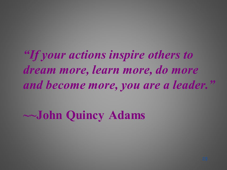 If your actions inspire others to dream more, learn more, do more and become more, you are a leader. ~~John Quincy Adams 28