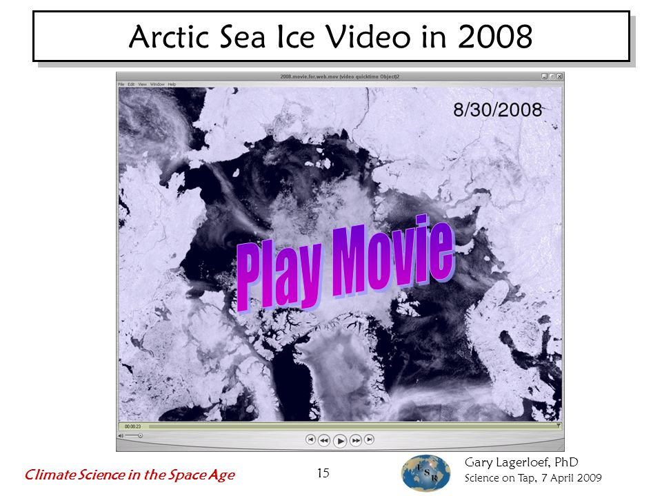 Gary Lagerloef, PhD Science on Tap, 7 April 2009 Climate Science in the Space Age 15 Arctic Sea Ice Video in 2008
