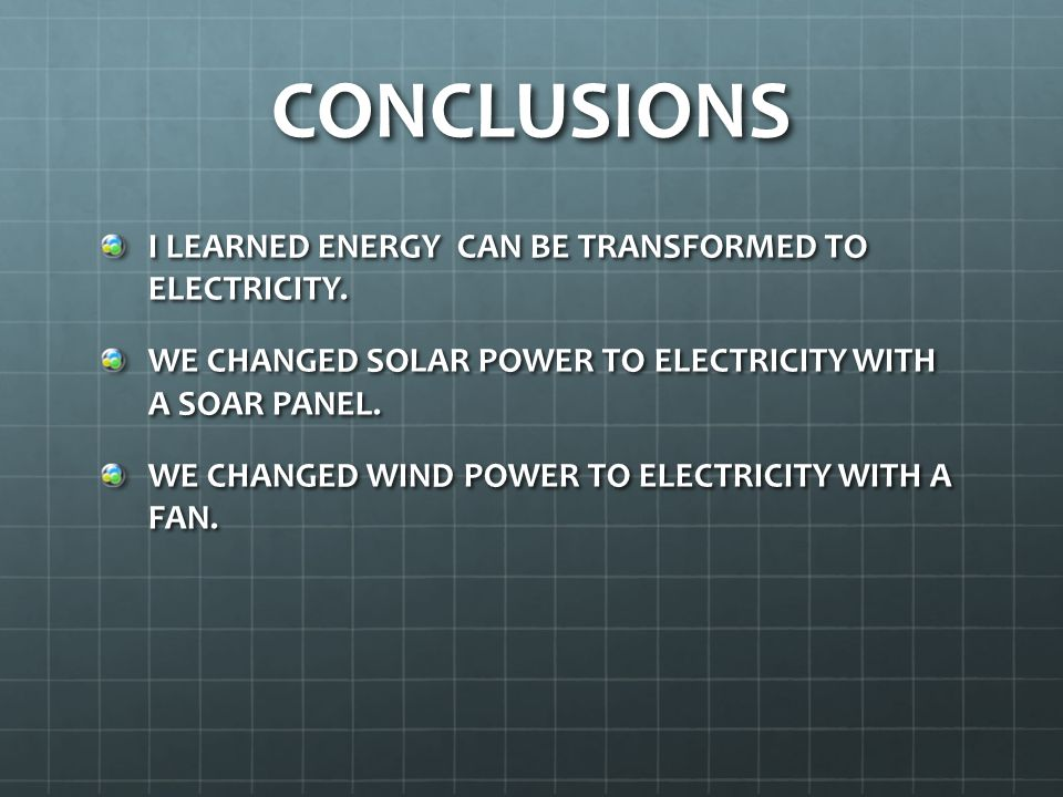 CONCLUSIONS I LEARNED ENERGY CAN BE TRANSFORMED TO ELECTRICITY.