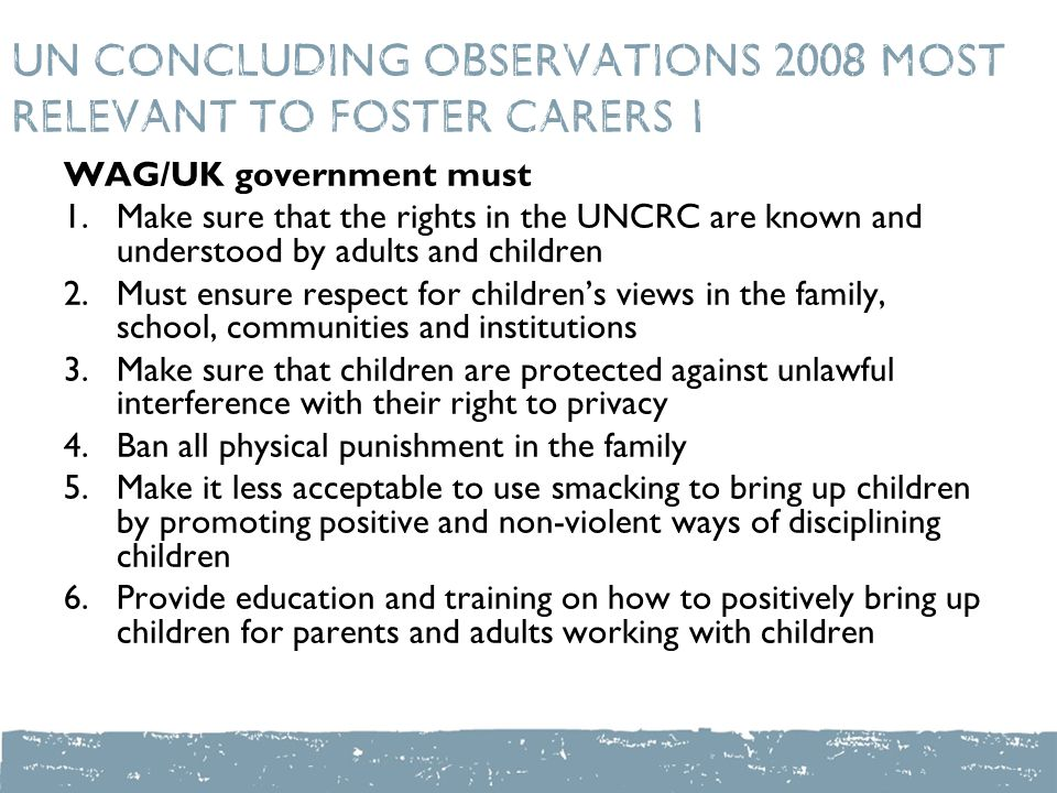 UN Concluding Observations 2008 most relevant to foster carers 1 WAG/UK government must 1.Make sure that the rights in the UNCRC are known and understood by adults and children 2.Must ensure respect for children's views in the family, school, communities and institutions 3.Make sure that children are protected against unlawful interference with their right to privacy 4.Ban all physical punishment in the family 5.Make it less acceptable to use smacking to bring up children by promoting positive and non-violent ways of disciplining children 6.Provide education and training on how to positively bring up children for parents and adults working with children
