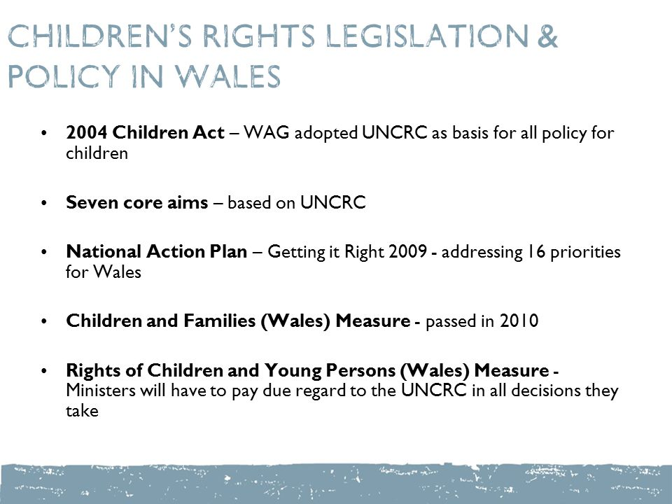 Children's Rights legislation & policy in Wales 2004 Children Act – WAG adopted UNCRC as basis for all policy for children Seven core aims – based on UNCRC National Action Plan – Getting it Right addressing 16 priorities for Wales Children and Families (Wales) Measure - passed in 2010 Rights of Children and Young Persons (Wales) Measure - Ministers will have to pay due regard to the UNCRC in all decisions they take