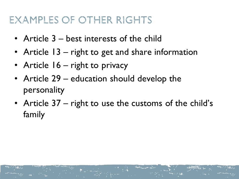 Examples of other rights Article 3 – best interests of the child Article 13 – right to get and share information Article 16 – right to privacy Article 29 – education should develop the personality Article 37 – right to use the customs of the child's family