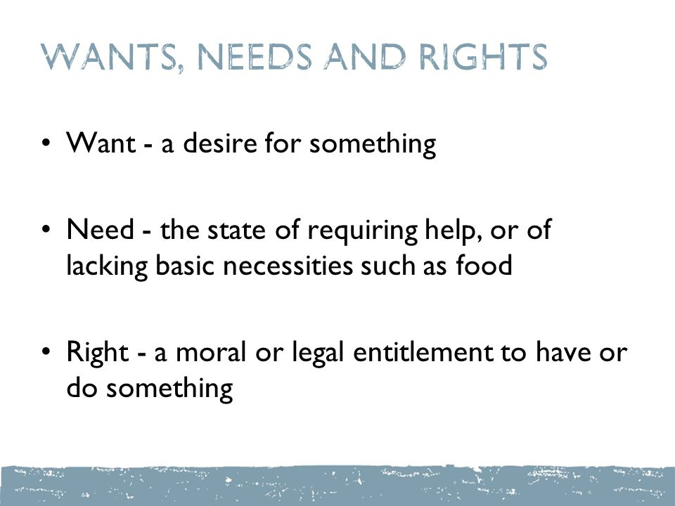 Wants, Needs and Rights Want - a desire for something Need - the state of requiring help, or of lacking basic necessities such as food Right - a moral or legal entitlement to have or do something