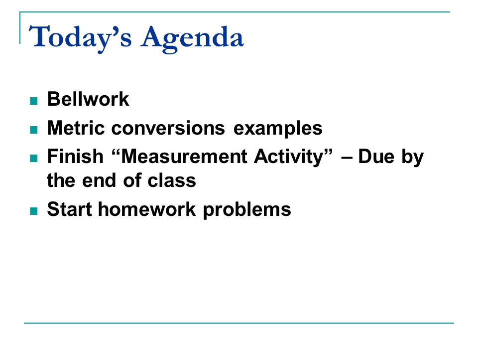 Today's Agenda Bellwork Metric conversions examples Finish Measurement Activity – Due by the end of class Start homework problems