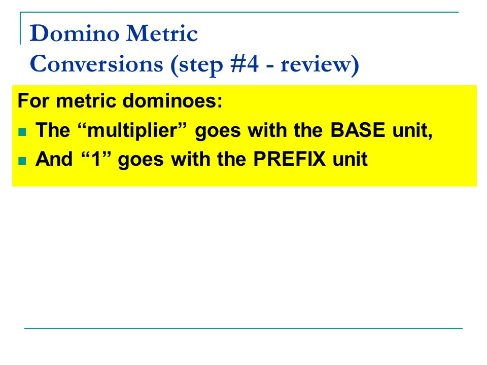 Domino Metric Conversions (step #4 - review) For metric dominoes: The multiplier goes with the BASE unit, And 1 goes with the PREFIX unit