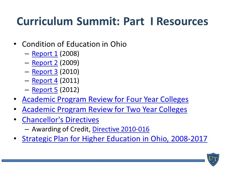 Curriculum Summit: Part I Resources Condition of Education in Ohio – Report 1 (2008) Report 1 – Report 2 (2009) Report 2 – Report 3 (2010) Report 3 – Report 4 (2011) Report 4 – Report 5 (2012) Report 5 Academic Program Review for Four Year Colleges Academic Program Review for Two Year Colleges Chancellor s Directives – Awarding of Credit, Directive Directive Strategic Plan for Higher Education in Ohio,