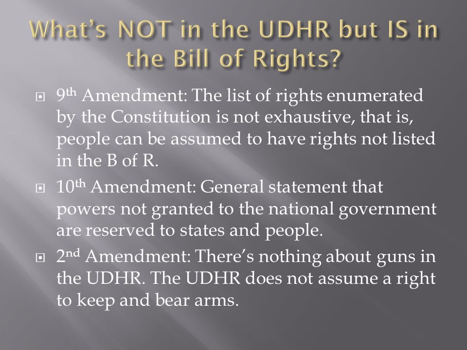  9 th Amendment: The list of rights enumerated by the Constitution is not exhaustive, that is, people can be assumed to have rights not listed in the B of R.