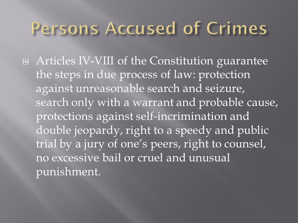  Articles IV-VIII of the Constitution guarantee the steps in due process of law: protection against unreasonable search and seizure, search only with a warrant and probable cause, protections against self-incrimination and double jeopardy, right to a speedy and public trial by a jury of one's peers, right to counsel, no excessive bail or cruel and unusual punishment.