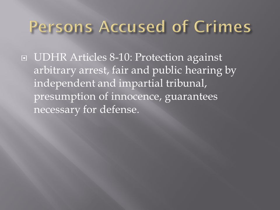  UDHR Articles 8-10: Protection against arbitrary arrest, fair and public hearing by independent and impartial tribunal, presumption of innocence, guarantees necessary for defense.