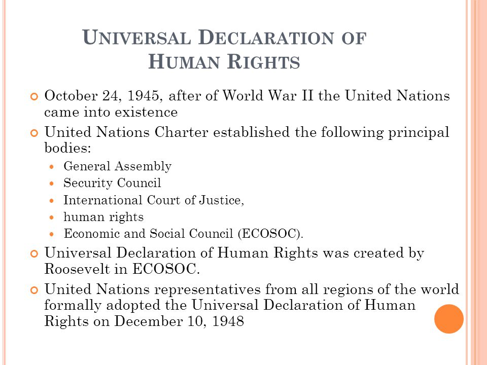 U NIVERSAL D ECLARATION OF H UMAN R IGHTS October 24, 1945, after of World War II the United Nations came into existence United Nations Charter established the following principal bodies: General Assembly Security Council International Court of Justice, human rights Economic and Social Council (ECOSOC).