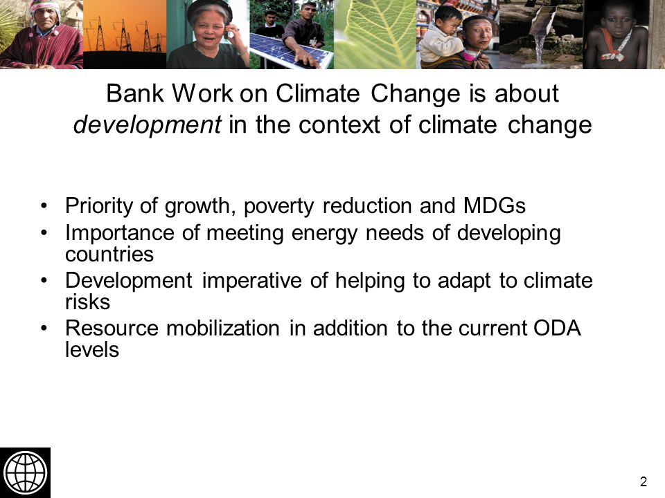 2 Bank Work on Climate Change is about development in the context of climate change Priority of growth, poverty reduction and MDGs Importance of meeting energy needs of developing countries Development imperative of helping to adapt to climate risks Resource mobilization in addition to the current ODA levels