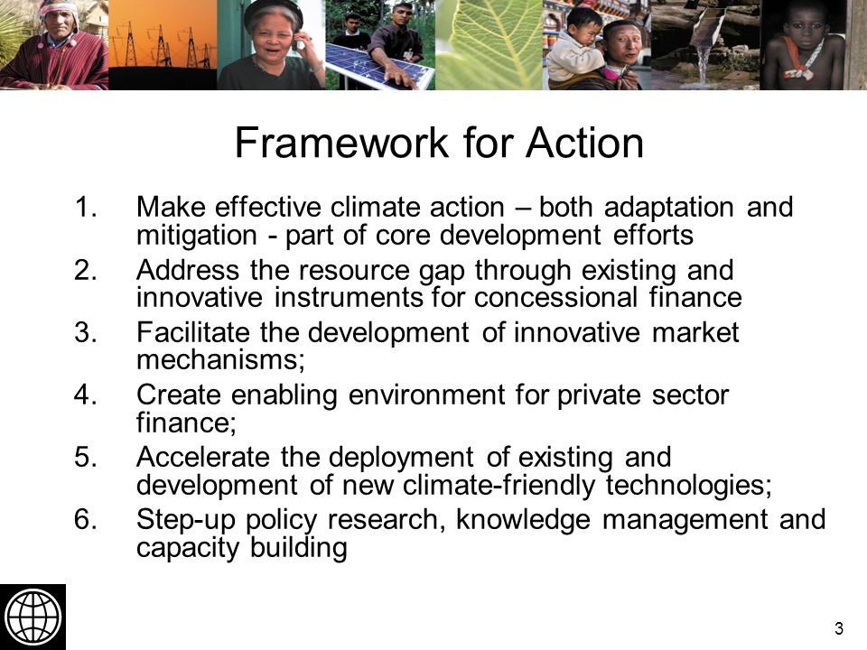 3 Framework for Action 1.Make effective climate action – both adaptation and mitigation - part of core development efforts 2.Address the resource gap through existing and innovative instruments for concessional finance 3.Facilitate the development of innovative market mechanisms; 4.Create enabling environment for private sector finance; 5.Accelerate the deployment of existing and development of new climate-friendly technologies; 6.Step-up policy research, knowledge management and capacity building