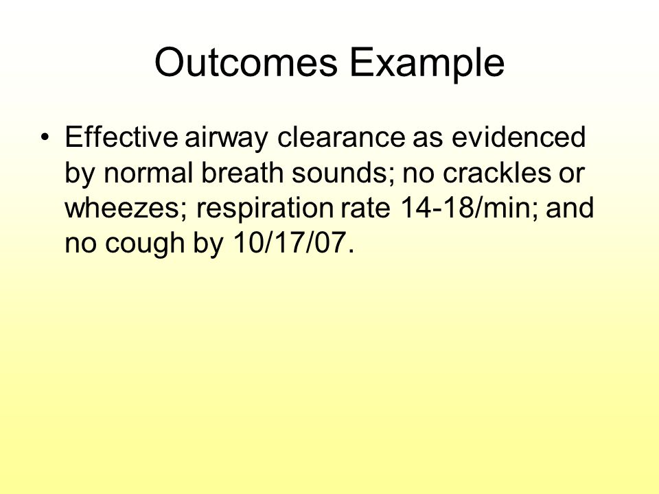 Outcomes Example Effective airway clearance as evidenced by normal breath sounds; no crackles or wheezes; respiration rate 14-18/min; and no cough by 10/17/07.