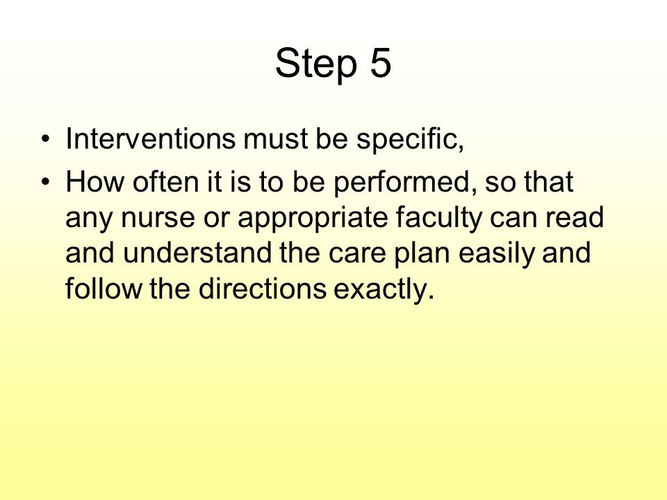 Step 5 Interventions must be specific, How often it is to be performed, so that any nurse or appropriate faculty can read and understand the care plan easily and follow the directions exactly.