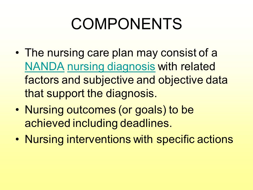 COMPONENTS The nursing care plan may consist of a NANDA nursing diagnosis with related factors and subjective and objective data that support the diagnosis.